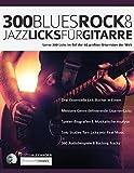 300 Blues, Rock & Jazz Licks für Gitarre: Lerne 300 Licks im Stil der 60 größten Gitarristen der Welt: 300 Blues, Rock & Jazz Licks fu¨r Gitarre (Gitarren-Licks, Band 1)